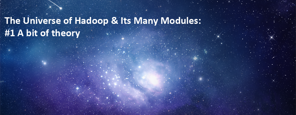 The Universe of Hadoop & Its Many Modules: #1 A bit of theory