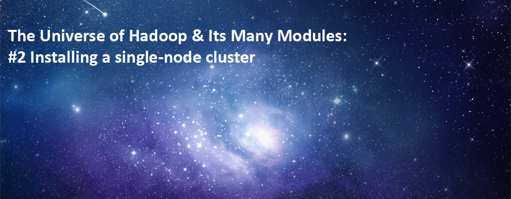 The Universe of Hadoop & Its Many Modules: #2 Installing a single-node cluster